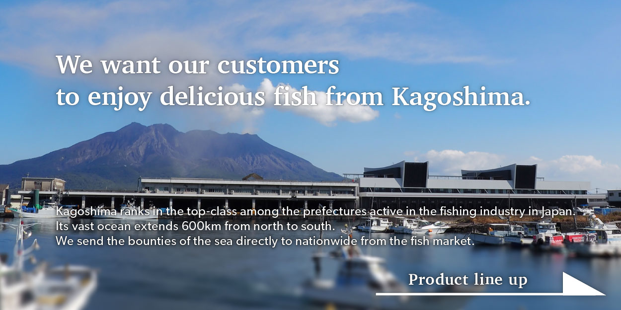 We want our customers to enjoy delicious fish from Kagoshima
